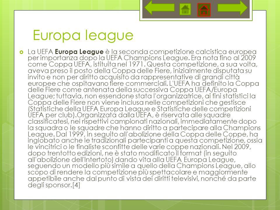 Europa league La UEFA Europa League è la seconda competizione calcistica europea per importanza dopo la UEFA Champions League. Era nota fino al 2009 c