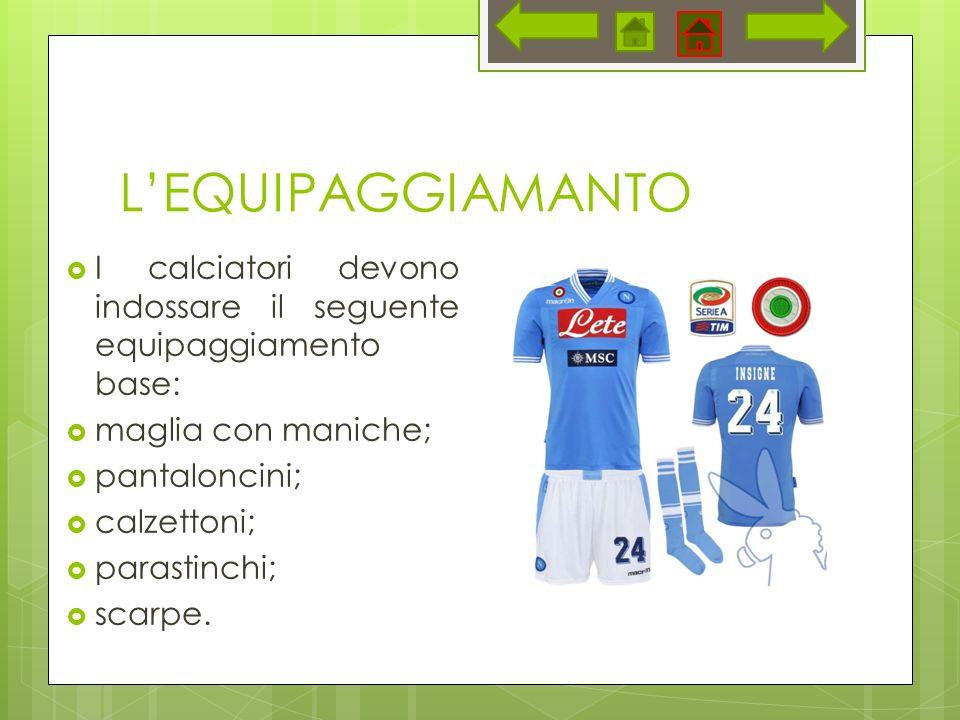 LEQUIPAGGIAMANTO I calciatori devono indossare il seguente equipaggiamento base: maglia con maniche; pantaloncini; calzettoni; parastinchi; scarpe.