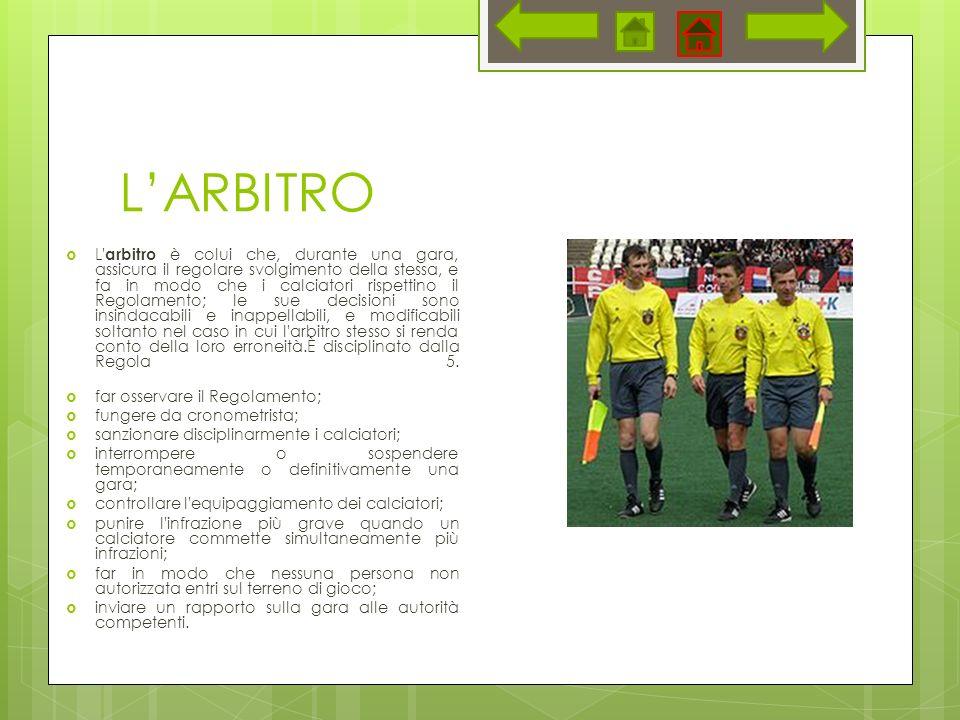 LARBITRO L' arbitro è colui che, durante una gara, assicura il regolare svolgimento della stessa, e fa in modo che i calciatori rispettino il Regolame
