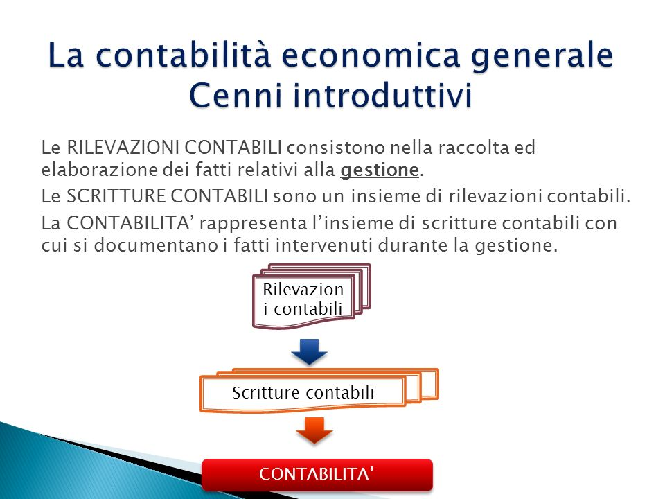 Le RILEVAZIONI CONTABILI consistono nella raccolta ed elaborazione dei fatti relativi alla gestione. Le SCRITTURE CONTABILI sono un insieme di rilevaz