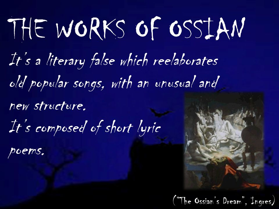 THE WORKS OF OSSIAN Its a literary false which reelaborates old popular songs, with an unusual and new structure.