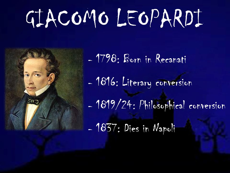 GIACOMO LEOPARDI - 1798: Born in Recanati - 1816: Literary conversion - 1819/24: Philosophical conversion - 1837: Dies in Napoli
