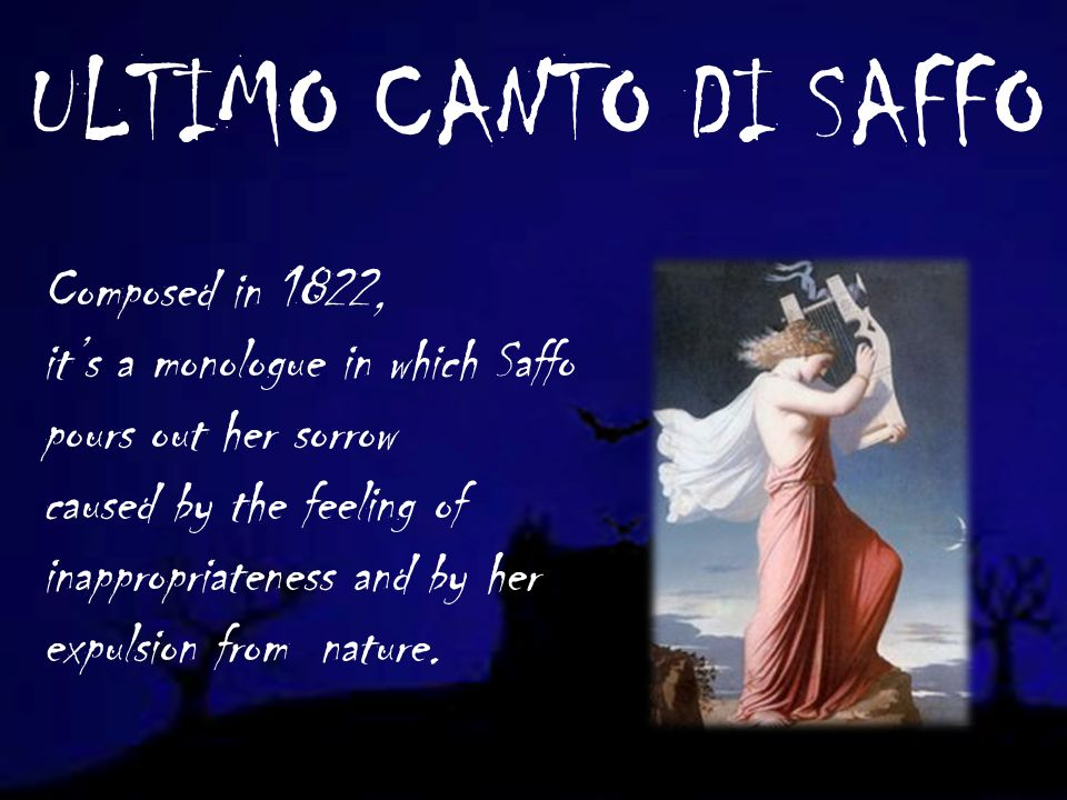 ULTIMO CANTO DI SAFFO Composed in 1822, its a monologue in which Saffo pours out her sorrow caused by the feeling of inappropriateness and by her expulsion from nature.