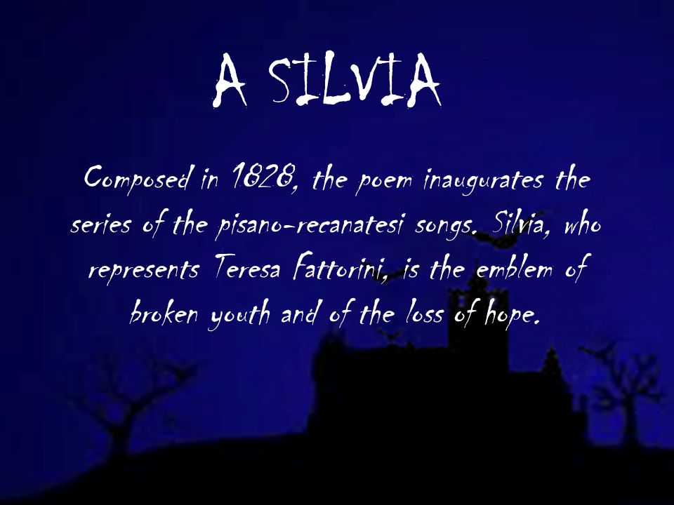 A SILVIA Composed in 1828, the poem inaugurates the series of the pisano-recanatesi songs.