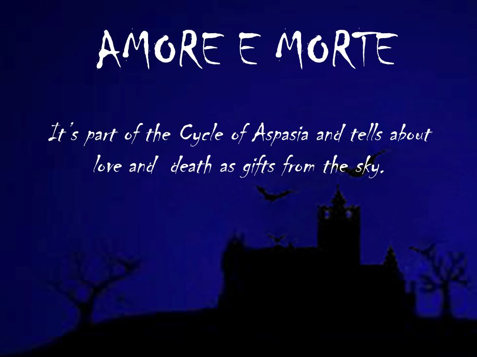 AMORE E MORTE Its part of the Cycle of Aspasia and tells about love and death as gifts from the sky.