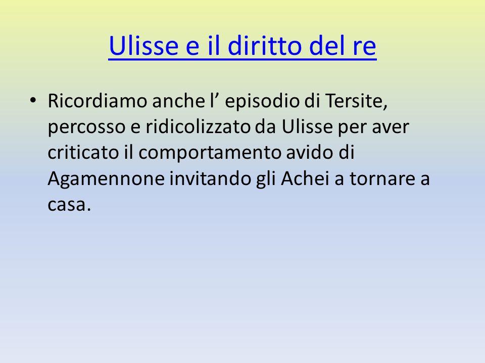 Ulisse e il diritto del re Ricordiamo anche l episodio di Tersite, percosso e ridicolizzato da Ulisse per aver criticato il comportamento avido di Aga