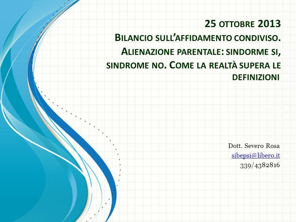 25 OTTOBRE 2013 B ILANCIO SULL AFFIDAMENTO CONDIVISO. A LIENAZIONE PARENTALE : SINDORME SI, SINDROME NO. C OME LA REALTÀ SUPERA LE DEFINIZIONI Dott. S