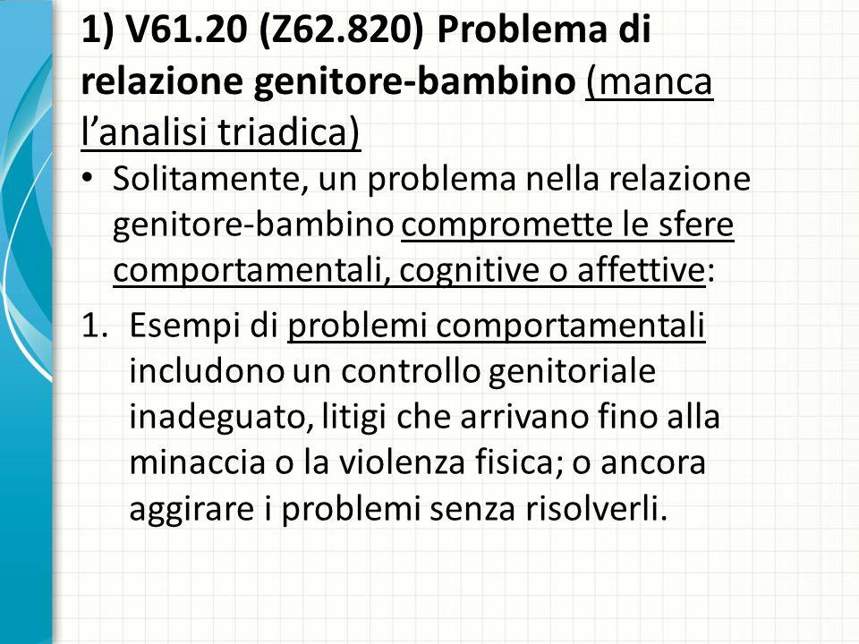 1) V61.20 (Z62.820) Problema di relazione genitore-bambino (manca lanalisi triadica) Solitamente, un problema nella relazione genitore-bambino comprom
