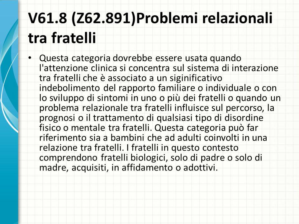 V61.8 (Z62.891)Problemi relazionali tra fratelli Questa categoria dovrebbe essere usata quando l'attenzione clinica si concentra sul sistema di intera