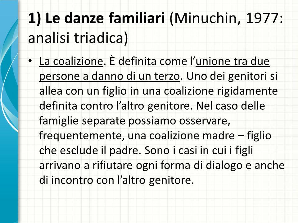 1) Le danze familiari (Minuchin, 1977: analisi triadica) La coalizione. È definita come lunione tra due persone a danno di un terzo. Uno dei genitori