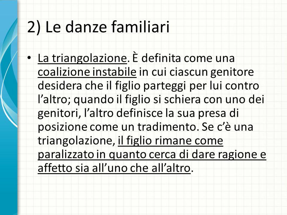 2) Le danze familiari La triangolazione. È definita come una coalizione instabile in cui ciascun genitore desidera che il figlio parteggi per lui cont