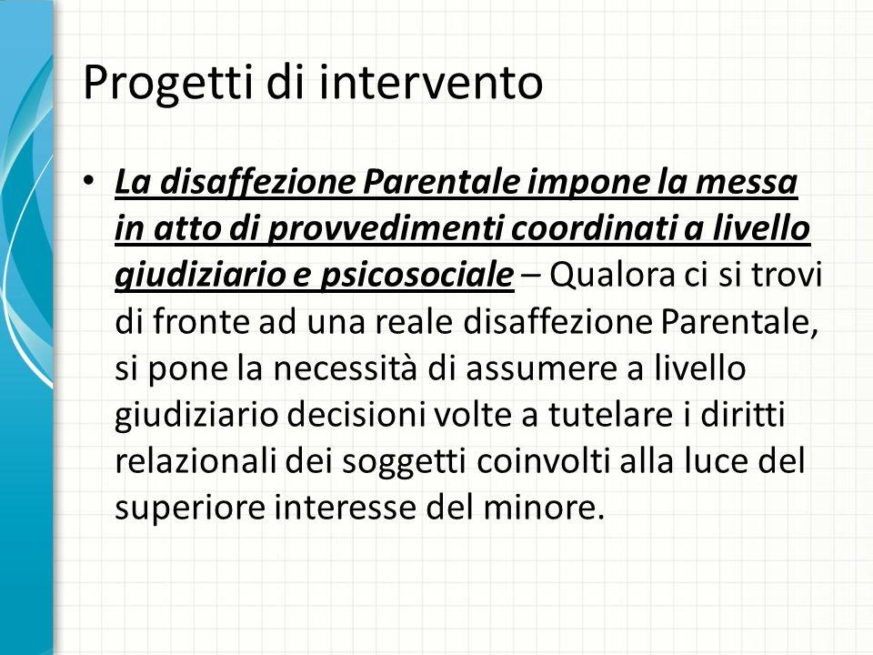 Progetti di intervento La disaffezione Parentale impone la messa in atto di provvedimenti coordinati a livello giudiziario e psicosociale – Qualora ci