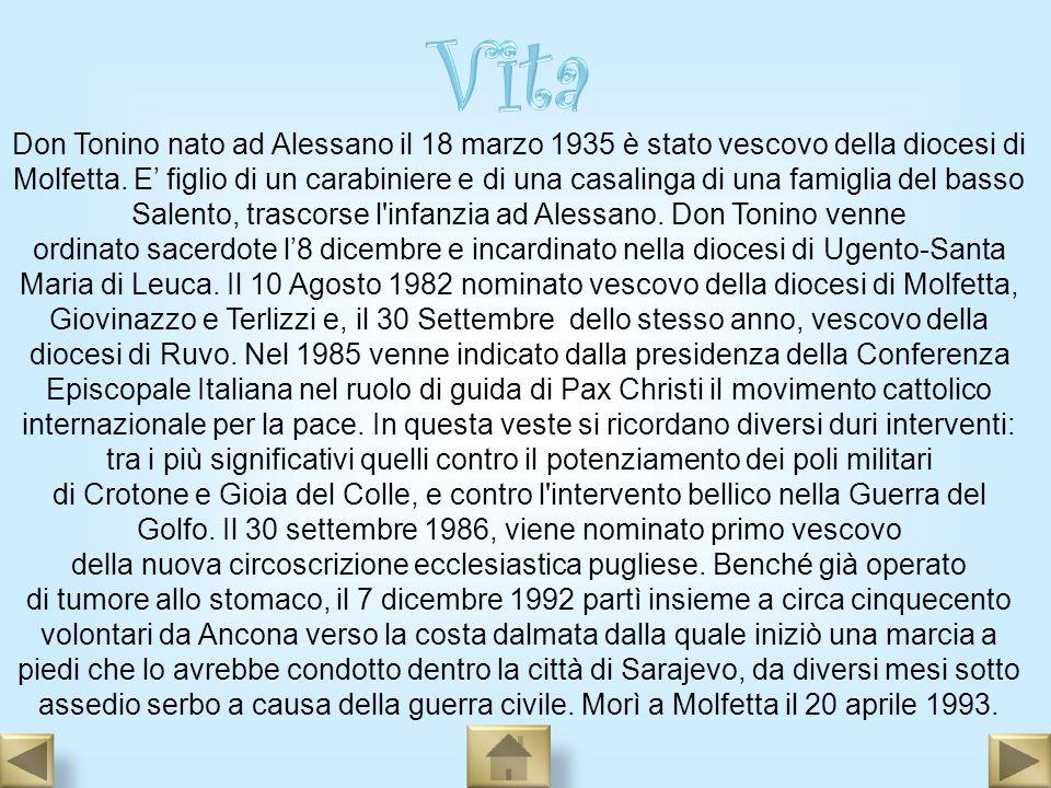 Don Tonino nato ad Alessano il 18 marzo 1935 è stato vescovo della diocesi di Molfetta. E figlio di un carabiniere e di una casalinga di una famiglia