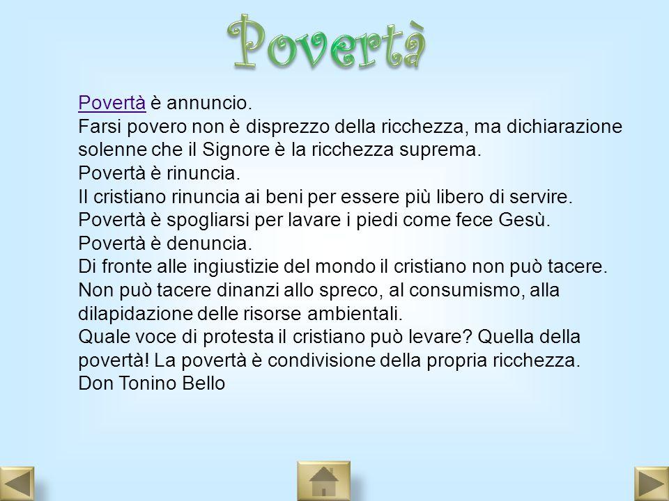 PovertàPovertà è annuncio. Farsi povero non è disprezzo della ricchezza, ma dichiarazione solenne che il Signore è la ricchezza suprema. Povertà è rin