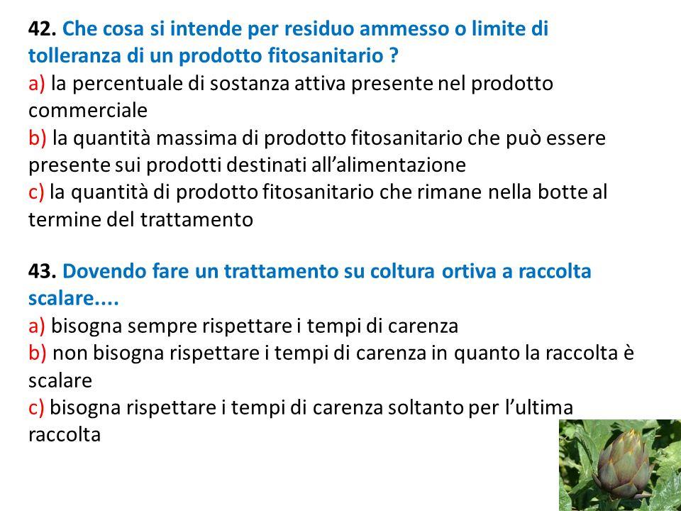 42. Che cosa si intende per residuo ammesso o limite di tolleranza di un prodotto fitosanitario ? a) la percentuale di sostanza attiva presente nel pr