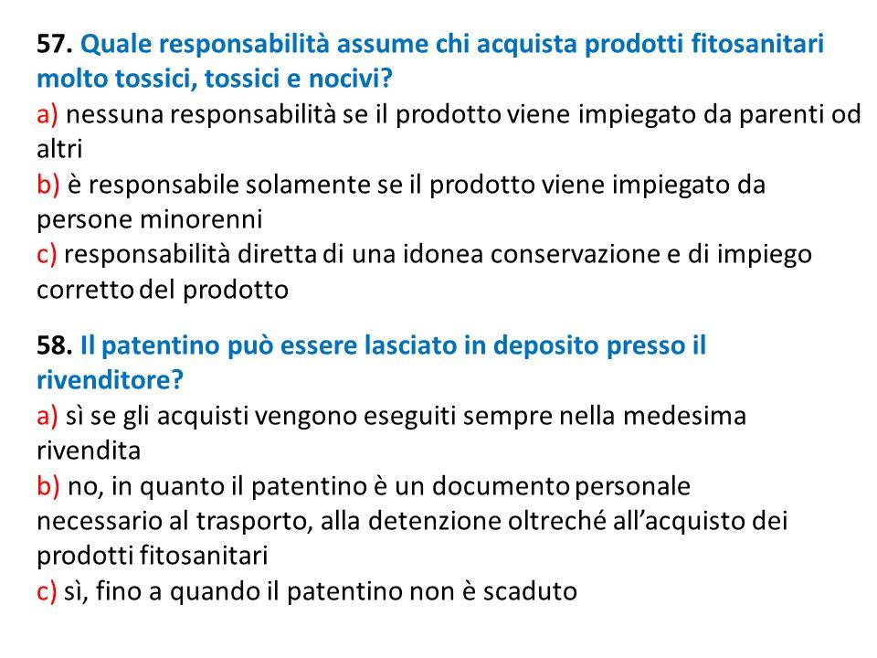 57. Quale responsabilità assume chi acquista prodotti fitosanitari molto tossici, tossici e nocivi? a) nessuna responsabilità se il prodotto viene imp