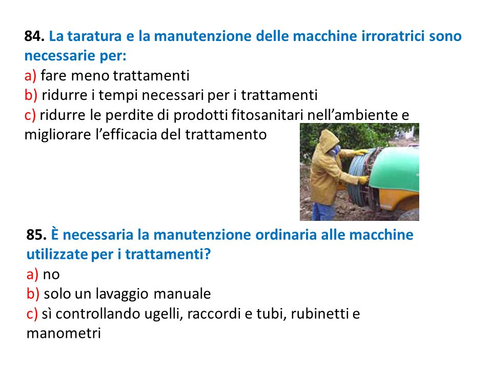 84. La taratura e la manutenzione delle macchine irroratrici sono necessarie per: a) fare meno trattamenti b) ridurre i tempi necessari per i trattame
