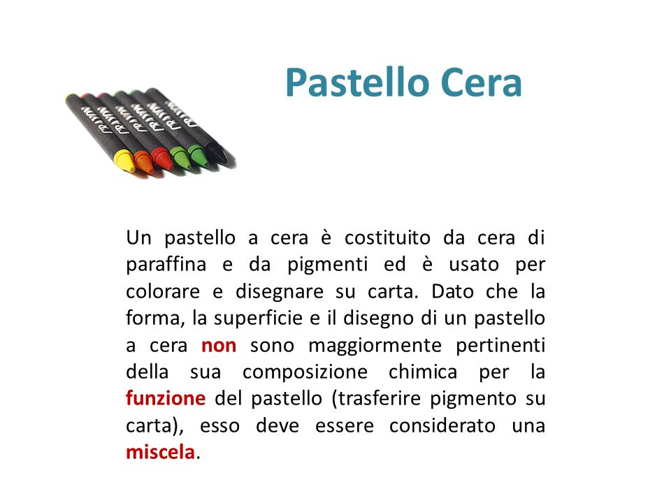 Pastello Cera Un pastello a cera è costituito da cera di paraffina e da pigmenti ed è usato per colorare e disegnare su carta. Dato che la forma, la s