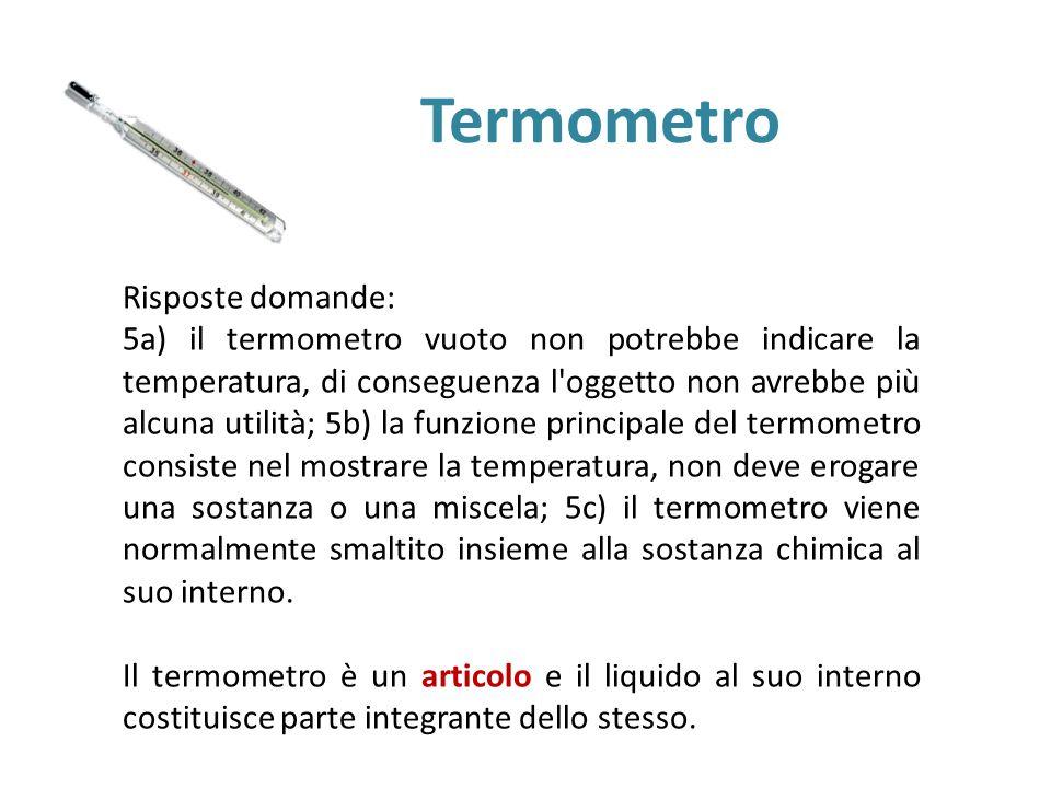 Termometro Risposte domande: 5a) il termometro vuoto non potrebbe indicare la temperatura, di conseguenza l'oggetto non avrebbe più alcuna utilità; 5b