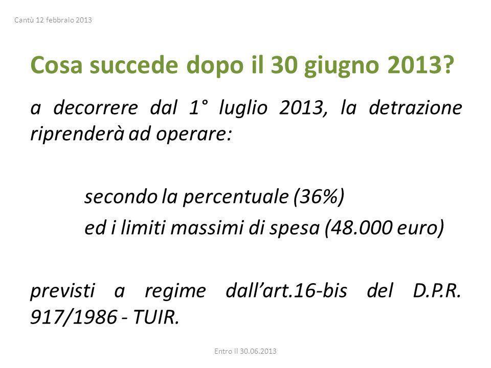 Cosa succede dopo il 30 giugno 2013? a decorrere dal 1° luglio 2013, la detrazione riprenderà ad operare: secondo la percentuale (36%) ed i limiti mas