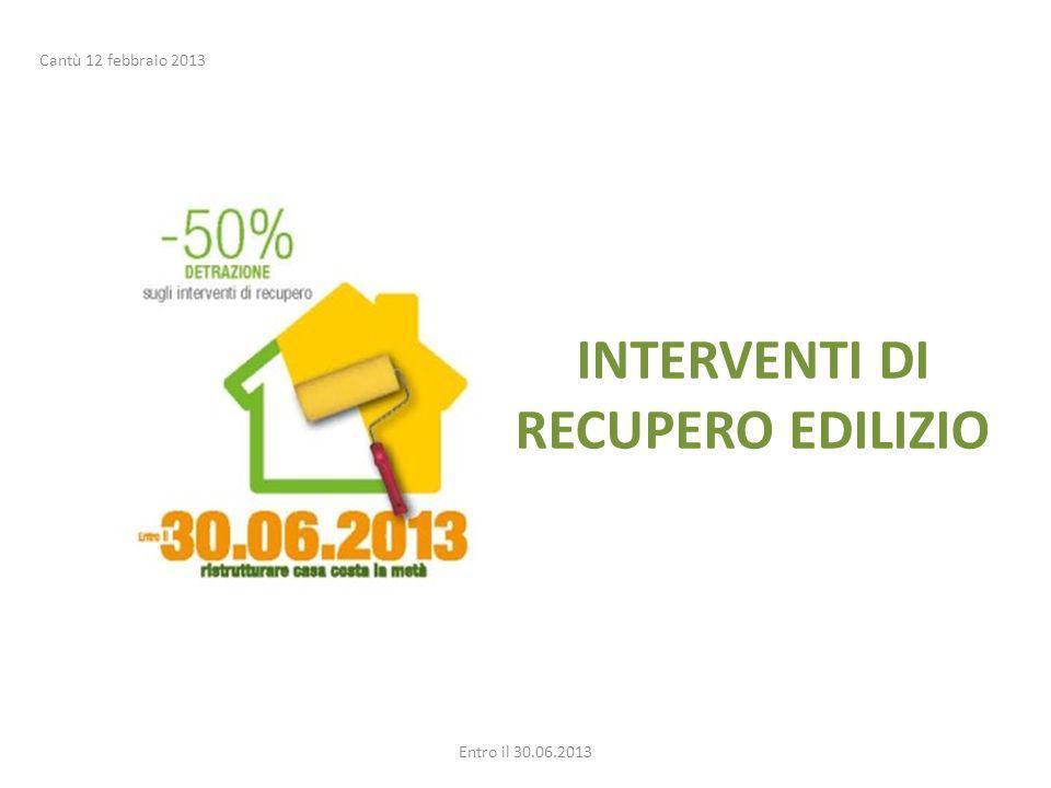 INTERVENTI DI RECUPERO EDILIZIO Entro il 30.06.2013 Cantù 12 febbraio 2013
