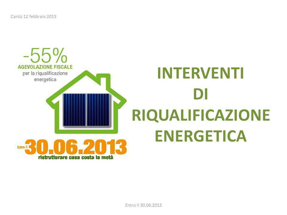 INTERVENTI DI RIQUALIFICAZIONE ENERGETICA Entro il 30.06.2013 Cantù 12 febbraio 2013