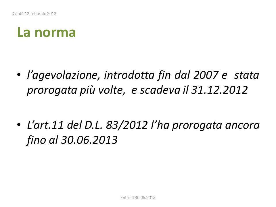 La norma lagevolazione, introdotta fin dal 2007 e stata prorogata più volte, e scadeva il 31.12.2012 Lart.11 del D.L. 83/2012 lha prorogata ancora fin