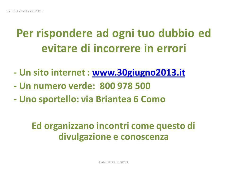 Per rispondere ad ogni tuo dubbio ed evitare di incorrere in errori - Un sito internet : www.30giugno2013.itwww.30giugno2013.it - Un numero verde: 800