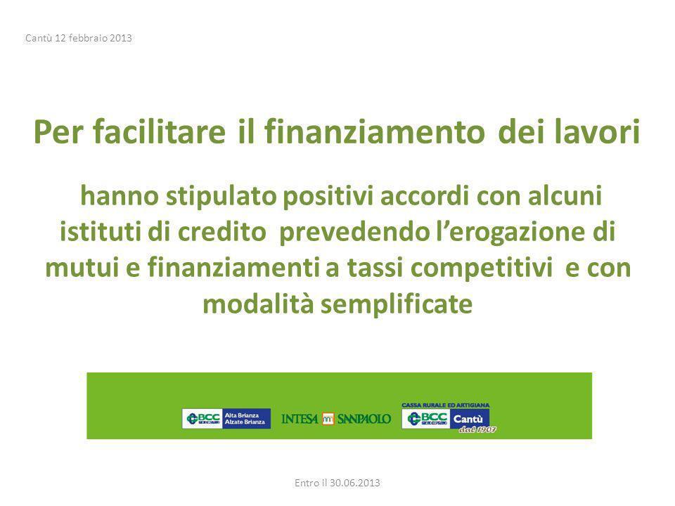 Per facilitare il finanziamento dei lavori hanno stipulato positivi accordi con alcuni istituti di credito prevedendo lerogazione di mutui e finanziamenti a tassi competitivi e con modalità semplificate Entro il 30.06.2013 Cantù 12 febbraio 2013