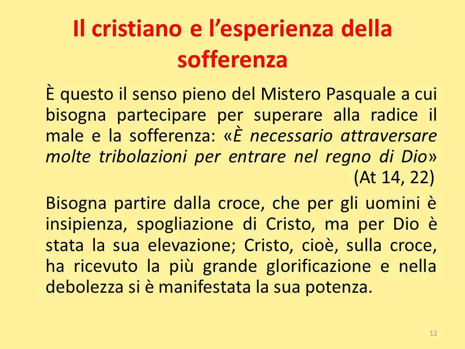 Il cristiano e lesperienza della sofferenza È questo il senso pieno del Mistero Pasquale a cui bisogna partecipare per superare alla radice il male e