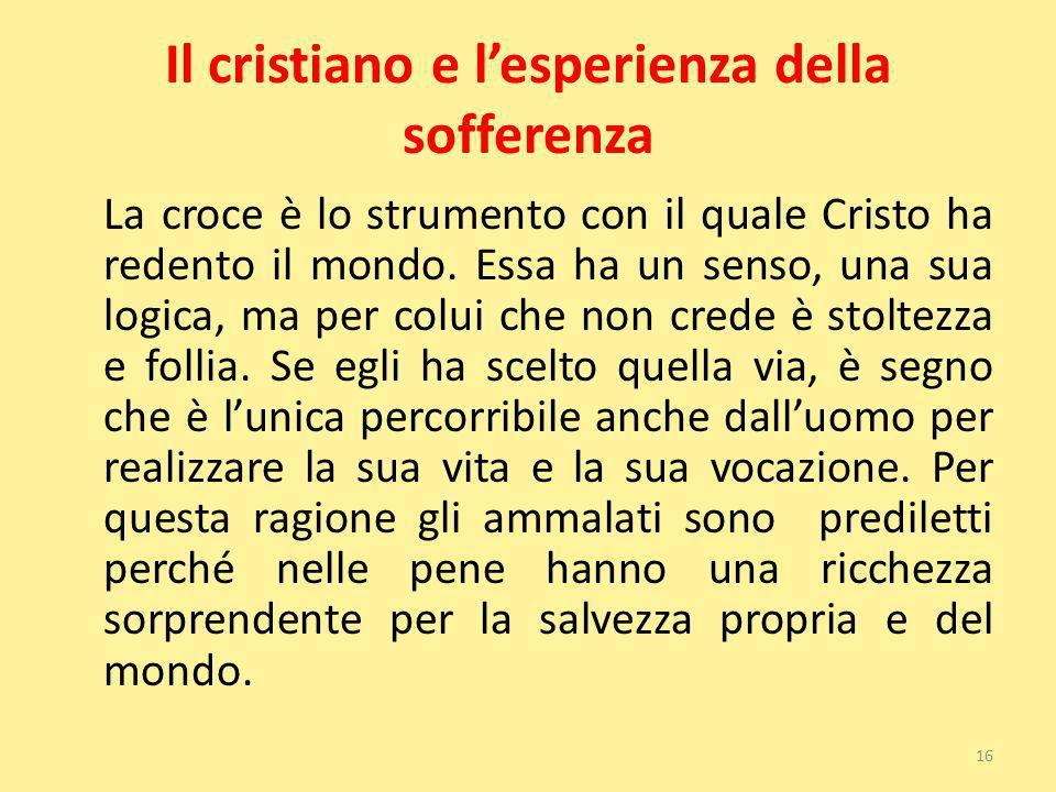 Il cristiano e lesperienza della sofferenza La croce è lo strumento con il quale Cristo ha redento il mondo. Essa ha un senso, una sua logica, ma per
