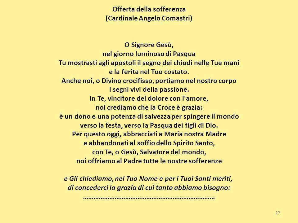 Offerta della sofferenza (Cardinale Angelo Comastri) O Signore Gesù, nel giorno luminoso di Pasqua Tu mostrasti agli apostoli il segno dei chiodi nell