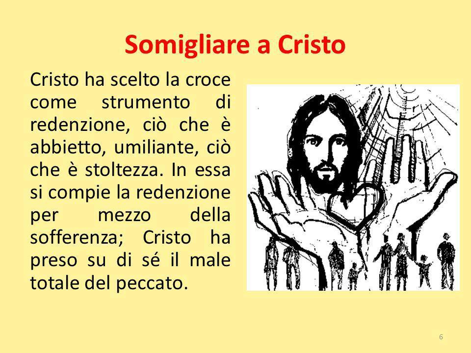 Somigliare a Cristo Cristo ha scelto la croce come strumento di redenzione, ciò che è abbietto, umiliante, ciò che è stoltezza. In essa si compie la r