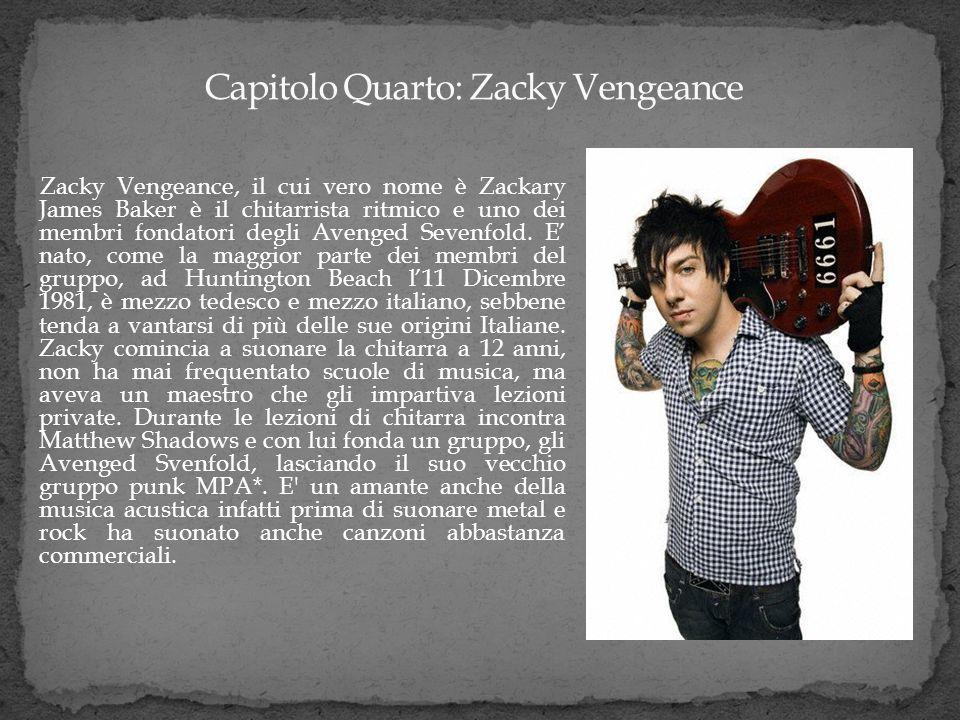 Zacky Vengeance, il cui vero nome è Zackary James Baker è il chitarrista ritmico e uno dei membri fondatori degli Avenged Sevenfold. E nato, come la m