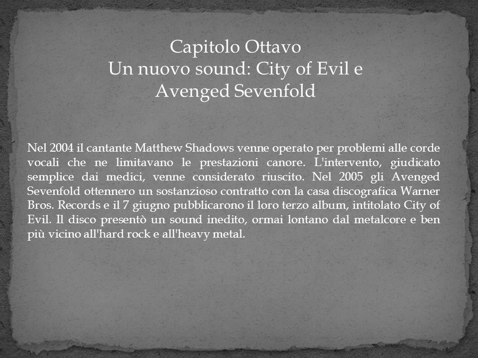 Capitolo Ottavo Un nuovo sound: City of Evil e Avenged Sevenfold Nel 2004 il cantante Matthew Shadows venne operato per problemi alle corde vocali che