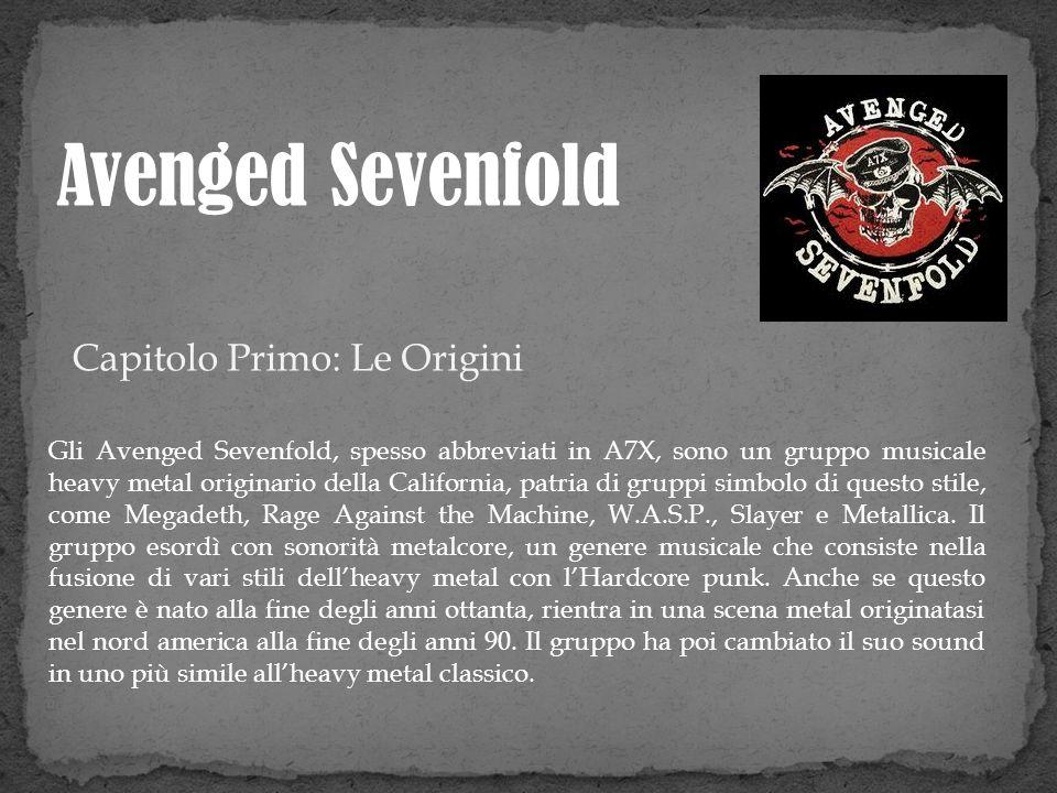 Capitolo Primo: Le Origini Gli Avenged Sevenfold, spesso abbreviati in A7X, sono un gruppo musicale heavy metal originario della California, patria di
