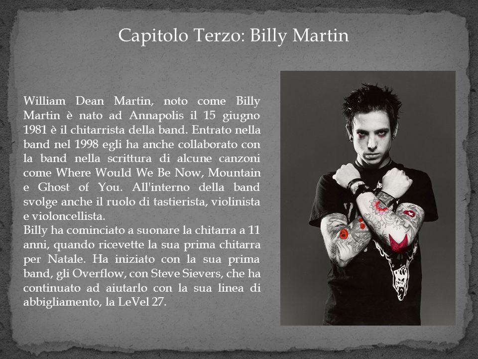 Capitolo Terzo: Billy Martin William Dean Martin, noto come Billy Martin è nato ad Annapolis il 15 giugno 1981 è il chitarrista della band. Entrato ne