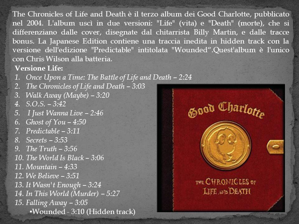 The Chronicles of Life and Death è il terzo album dei Good Charlotte, pubblicato nel 2004. L'album uscì in due versioni: