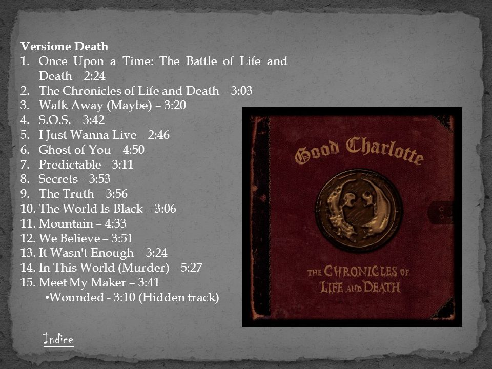 Versione Death 1.Once Upon a Time: The Battle of Life and Death – 2:24 2.The Chronicles of Life and Death – 3:03 3.Walk Away (Maybe) – 3:20 4.S.O.S. –