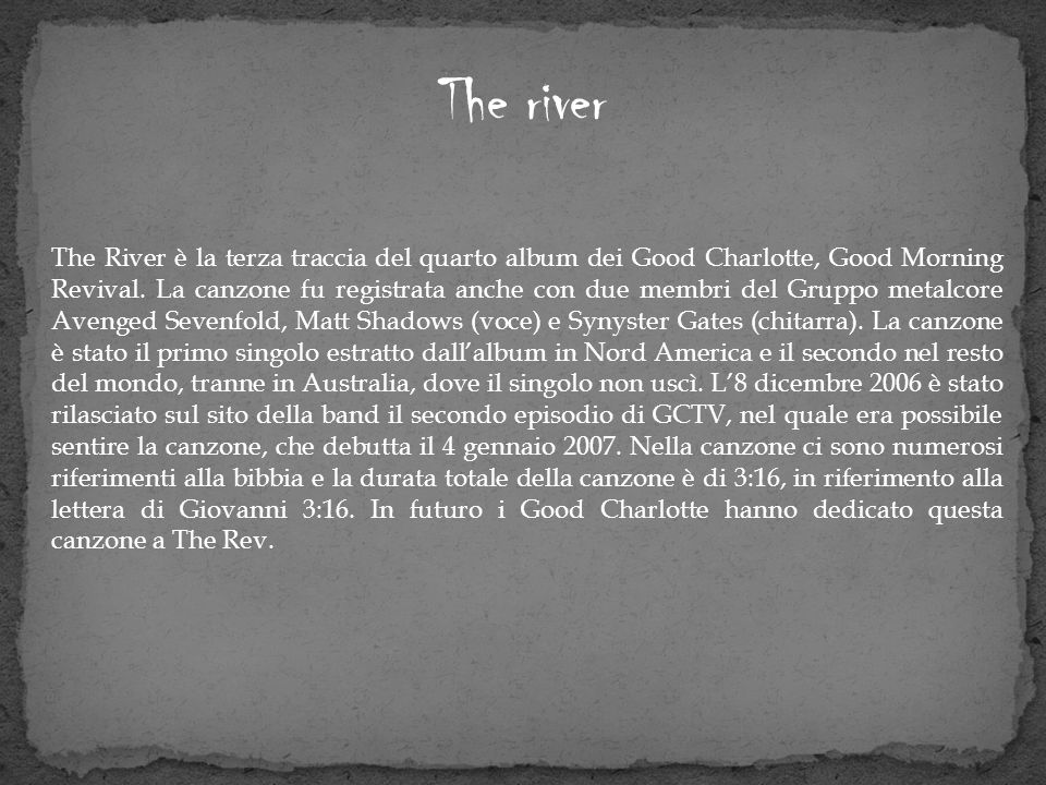 The river The River è la terza traccia del quarto album dei Good Charlotte, Good Morning Revival. La canzone fu registrata anche con due membri del Gr