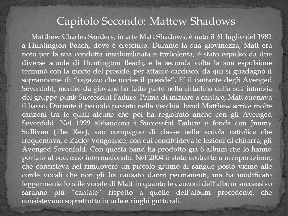 Matthew Charles Sanders, in arte Matt Shadows, è nato il 31 luglio del 1981 a Huntington Beach, dove è cresciuto. Durante la sua giovinezza, Matt era