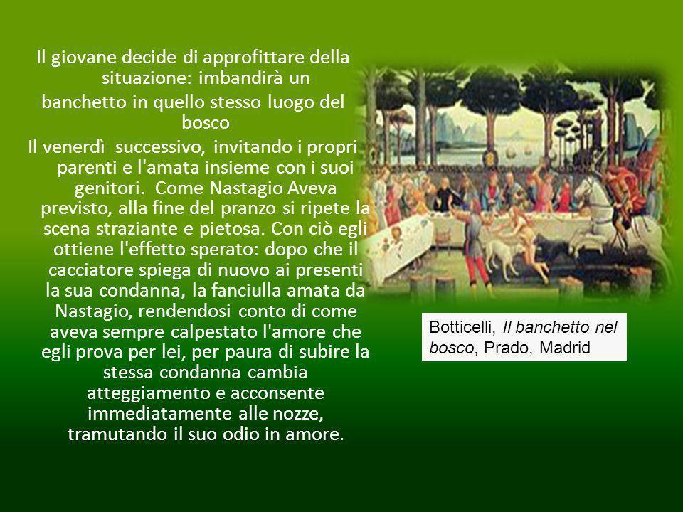 Botticelli, Il banchetto nel bosco, Prado, Madrid Il giovane decide di approfittare della situazione: imbandirà un banchetto in quello stesso luogo del bosco Il venerdì successivo, invitando i propri parenti e l amata insieme con i suoi genitori.