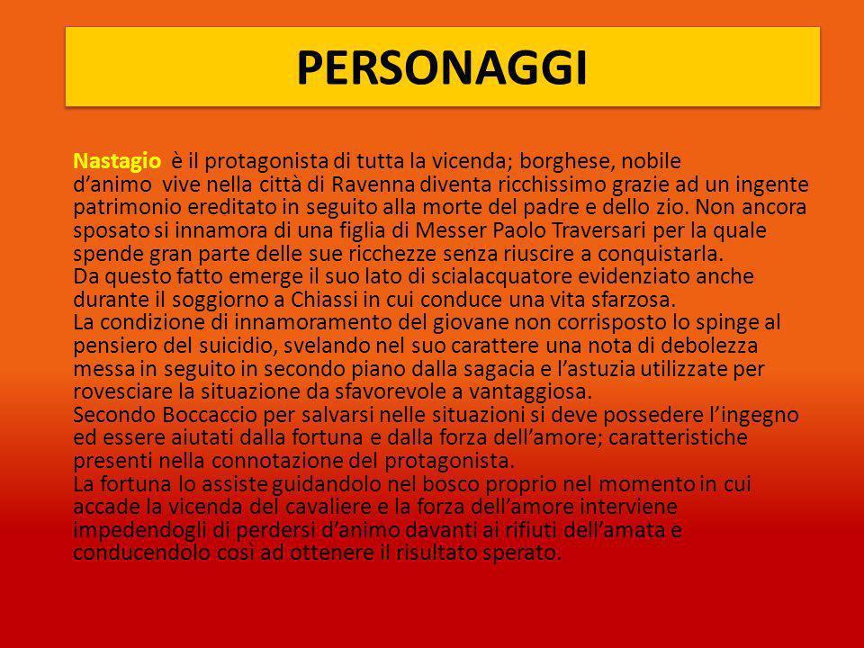 PERSONAGGI Nastagio è il protagonista di tutta la vicenda; borghese, nobile danimo vive nella città di Ravenna diventa ricchissimo grazie ad un ingente patrimonio ereditato in seguito alla morte del padre e dello zio.