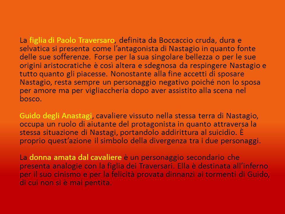 La figlia di Paolo Traversaro, definita da Boccaccio cruda, dura e selvatica si presenta come lantagonista di Nastagio in quanto fonte delle sue sofferenze.