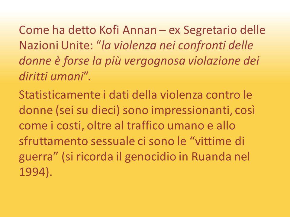 Come ha detto Kofi Annan – ex Segretario delle Nazioni Unite: la violenza nei confronti delle donne è forse la più vergognosa violazione dei diritti umani.