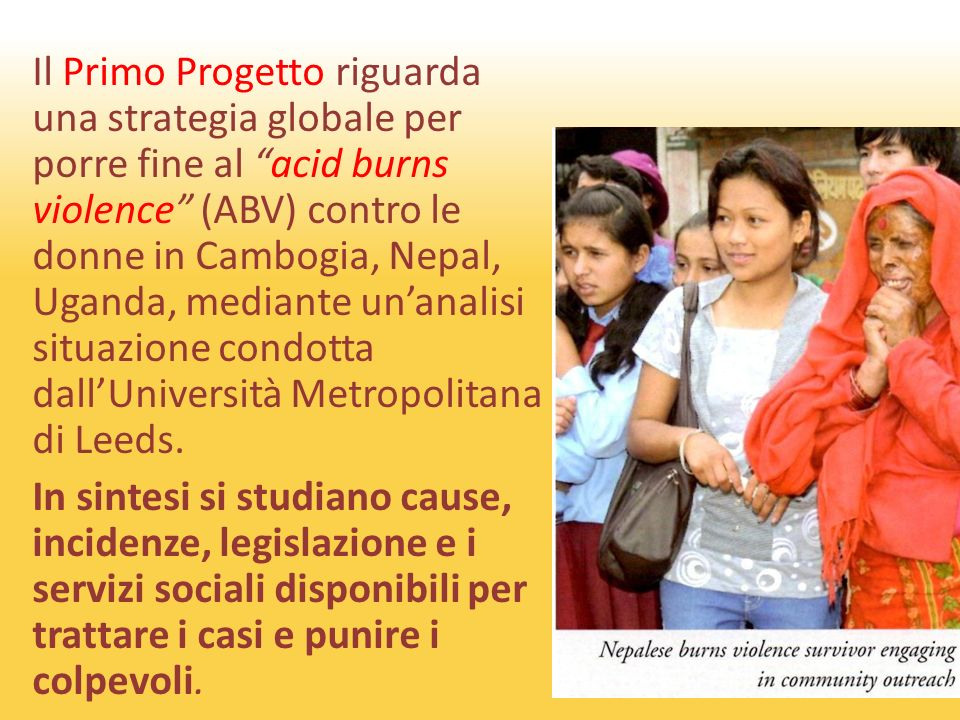 Il Primo Progetto riguarda una strategia globale per porre fine al acid burns violence (ABV) contro le donne in Cambogia, Nepal, Uganda, mediante unanalisi situazione condotta dallUniversità Metropolitana di Leeds.