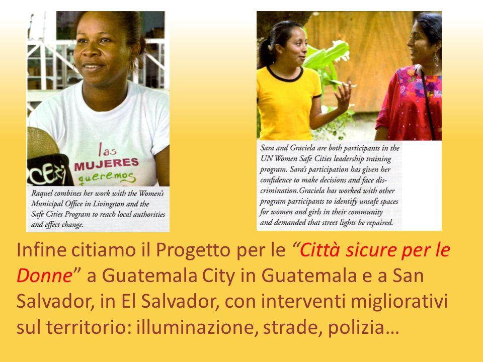 Infine citiamo il Progetto per le Città sicure per le Donne a Guatemala City in Guatemala e a San Salvador, in El Salvador, con interventi migliorativi sul territorio: illuminazione, strade, polizia…