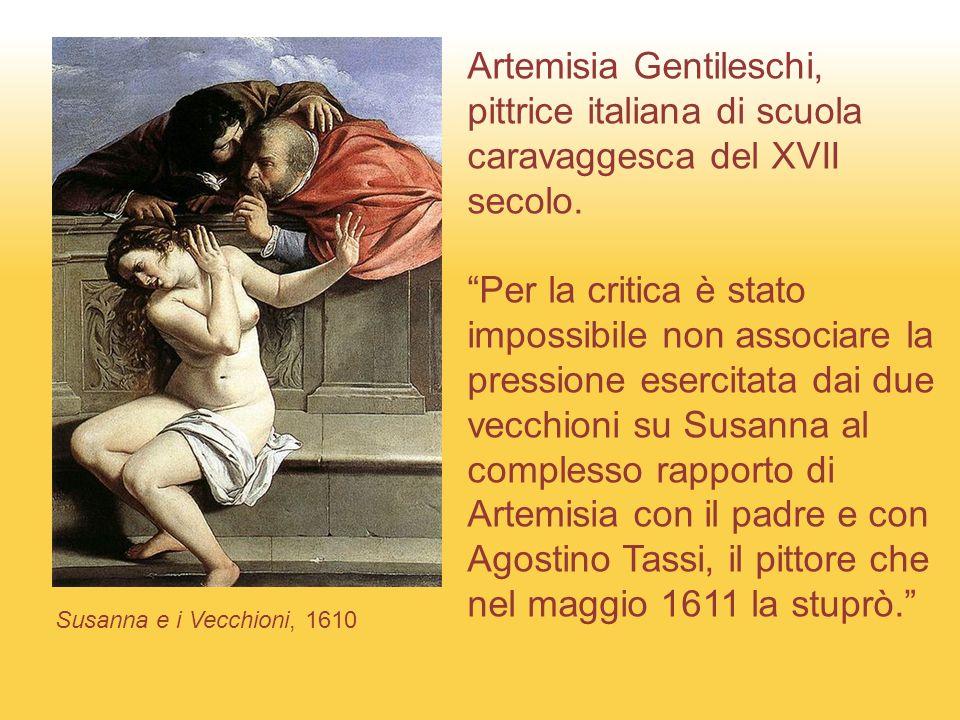 Susanna e i Vecchioni, 1610 Artemisia Gentileschi, pittrice italiana di scuola caravaggesca del XVII secolo.