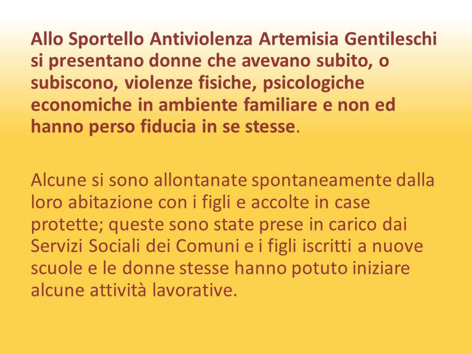 Allo Sportello Antiviolenza Artemisia Gentileschi si presentano donne che avevano subito, o subiscono, violenze fisiche, psicologiche economiche in ambiente familiare e non ed hanno perso fiducia in se stesse.