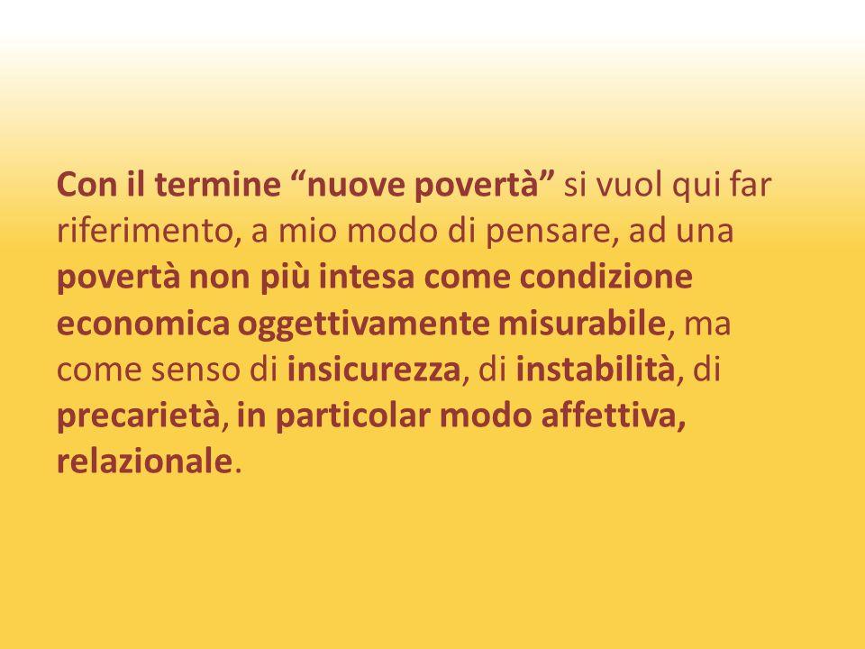 Con il termine nuove povertà si vuol qui far riferimento, a mio modo di pensare, ad una povertà non più intesa come condizione economica oggettivamente misurabile, ma come senso di insicurezza, di instabilità, di precarietà, in particolar modo affettiva, relazionale.
